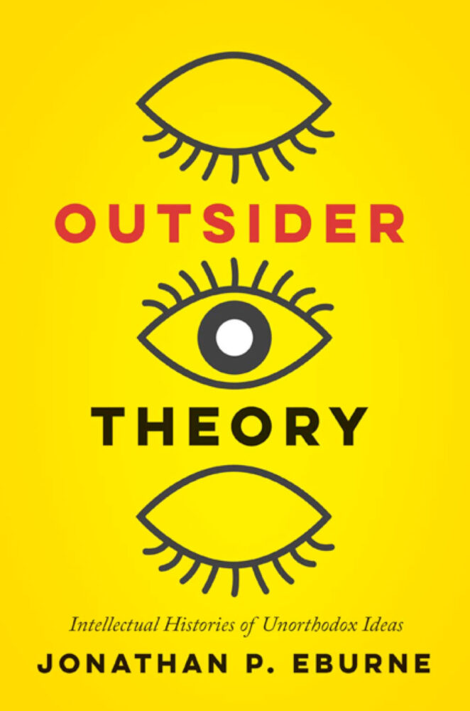 Outsider Theory: Intellectual Histories of Unorthodox Ideas